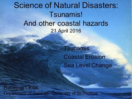 Science of Natural Disasters: Tsunamis! And other coastal hazards 21 April 2016 Rebecca Clotts Department of Geology, University of St Thomas Tsunamis.