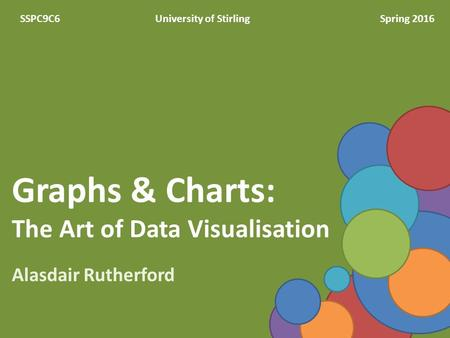Graphs & Charts: The Art of Data Visualisation Alasdair Rutherford SSPC9C6University of StirlingSpring 2016.