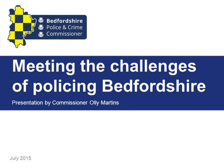 Meeting the challenges of policing Bedfordshire Presentation by Commissioner Olly Martins July 2015.