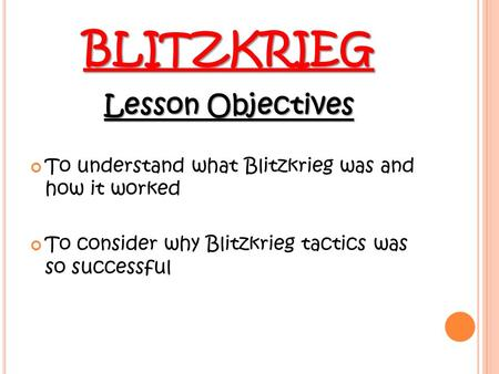 BLITZKRIEG Lesson Objectives To understand what Blitzkrieg was and how it worked To consider why Blitzkrieg tactics was so successful.