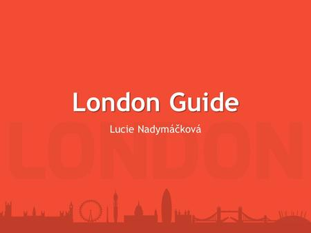 London Guide Lucie Nadymáčková. Content Basic information about London Economy Tourism Transport – London underground Interesting facts about London Greenwich.