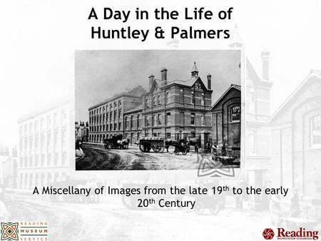 A Day in the Life of Huntley & Palmers A Miscellany of Images from the late 19 th to the early 20 th Century.