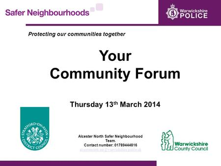 Protecting our communities together Your Community Forum Thursday 13 th March 2014 Alcester North Safer Neighbourhood Team. Contact number: 01789444816.