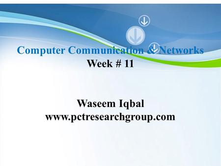 Powerpoint Templates Computer Communication & Networks Week # 11 Waseem Iqbal www.pctresearchgroup.com.