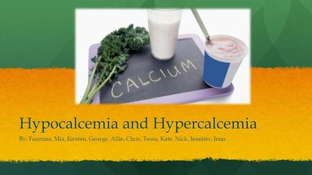 Hypocalcemia and Hypercalcemia By: Faustina, Mia, Kirsten, George, Allie, Chris, Tessa, Kate, Nick, Jennifer, Jenn.