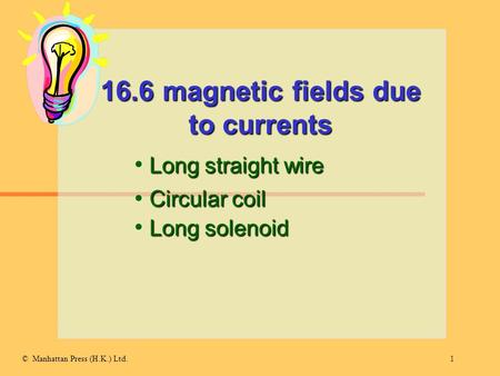 1© Manhattan Press (H.K.) Ltd. 16.6 magnetic fields due to currents Long straight wire Circular coil Long solenoid.