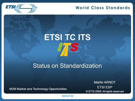 ETSI TC ITS Status on Standardization Martin ARNDT ETSI ESP © ETSI 2009. All rights reserved M2M Market and Technology Opportunities 2009-07-02.