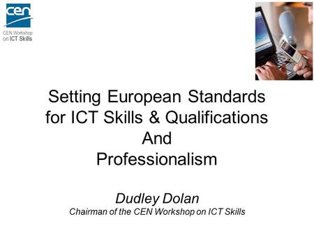 CEN Workshop on ICT Skills Setting European Standards for ICT Skills & Qualifications And Professionalism Dudley Dolan Chairman of the CEN Workshop on.