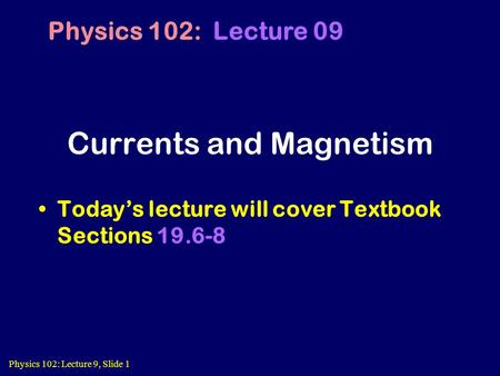 Physics 102: Lecture 9, Slide 1 Currents and Magnetism Today's lecture will cover Textbook Sections 19.6-8 Physics 102: Lecture 09.