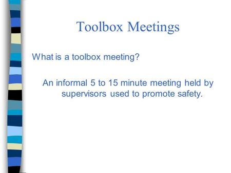 Toolbox Meetings What is a toolbox meeting? An informal 5 to 15 minute meeting held by supervisors used to promote safety.
