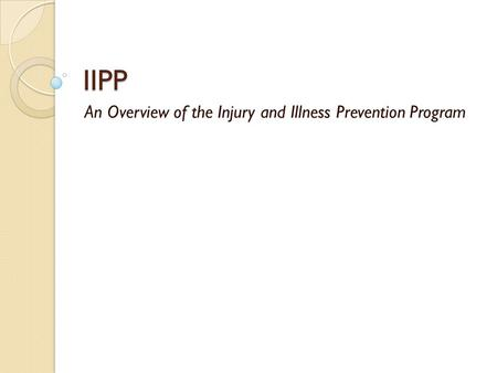 IIPP An Overview of the Injury and Illness Prevention Program.