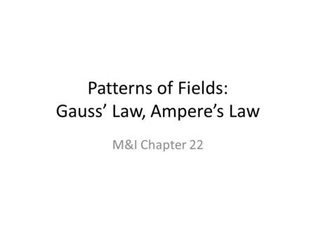 Patterns of Fields: Gauss' Law, Ampere's Law M&I Chapter 22.