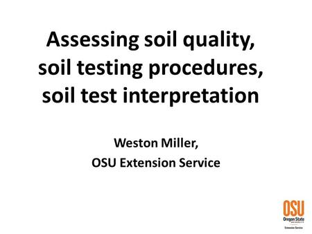 Assessing soil quality, soil testing procedures, soil test interpretation Weston Miller, OSU Extension Service.