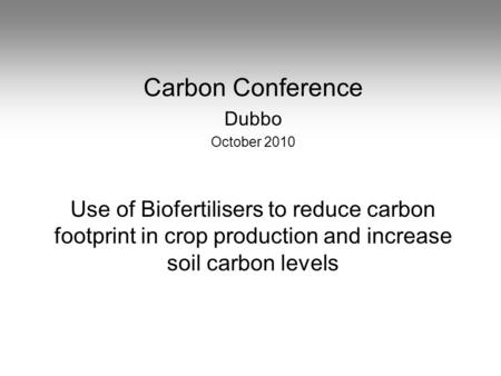 Carbon Conference Dubbo October 2010 Use of Biofertilisers to reduce carbon footprint in crop production and increase soil carbon levels.