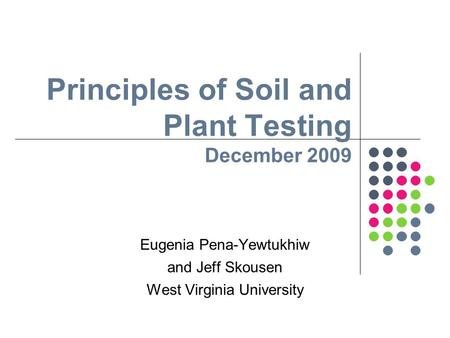 Principles of Soil and Plant Testing December 2009 Eugenia Pena-Yewtukhiw and Jeff Skousen West Virginia University.