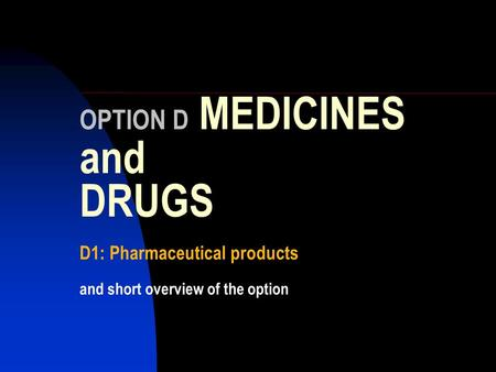 OPTION D MEDICINES and DRUGS D1: Pharmaceutical products and short overview of the option.