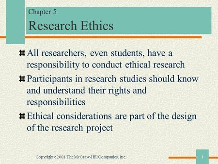 Copyright c 2001 The McGraw-Hill Companies, Inc.1 Chapter 5 Research Ethics All researchers, even students, have a responsibility to conduct ethical research.