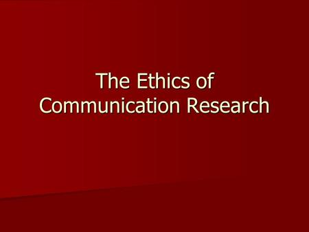 The Ethics of Communication Research. Conducting Research Ethically Participation must be voluntary Participation must be voluntary Participants must.