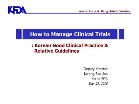 Korea Food & Drug Administration Deputy director Kwang-Soo Joo Korea FDA Sep. 29, 2000 : Korean Good Clinical Practice & Relative Guidelines How to Manage.