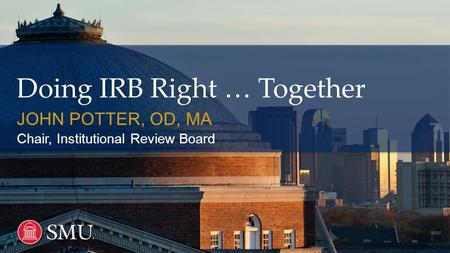 Doing IRB Right … Together JOHN POTTER, OD, MA Chair, Institutional Review Board.
