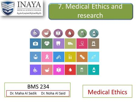 7. Medical Ethics and research BMS 234 Dr. Maha Al Sedik Dr. Noha Al Said Medical Ethics.