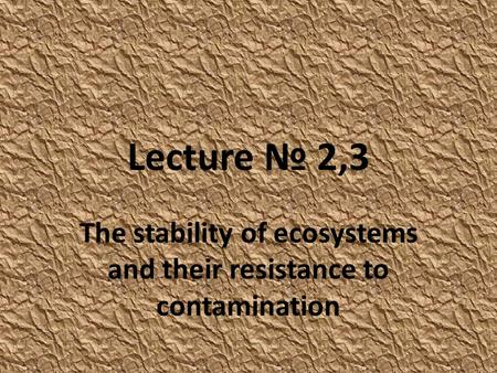 Lecture № 2,3 The stability of ecosystems and their resistance to contamination.