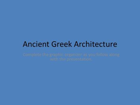 Ancient Greek Architecture Complete the graphic organizer as you follow along with the presentation.