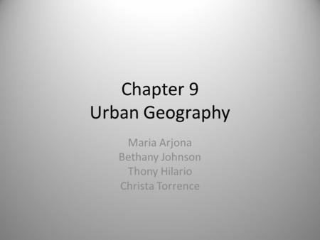 Chapter 9 Urban Geography Maria Arjona Bethany Johnson Thony Hilario Christa Torrence.