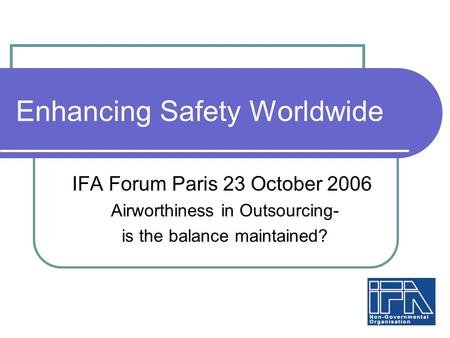 Enhancing Safety Worldwide IFA Forum Paris 23 October 2006 Airworthiness in Outsourcing- is the balance maintained?