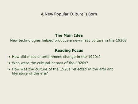 The Main Idea New technologies helped produce a new mass culture in the 1920s. Reading Focus How did mass entertainment change in the 1920s? Who were the.