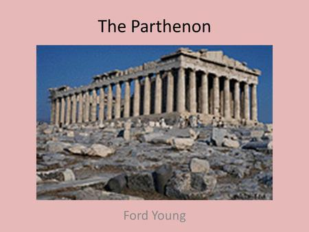 The Parthenon Ford Young. Location The Parthenon was built on the Acropolis, a hill in Athens, Greece. The construction started in 447 BC and ended in.