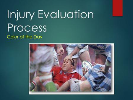 Injury Evaluation Process Color of the Day Why have a process for evaluation?