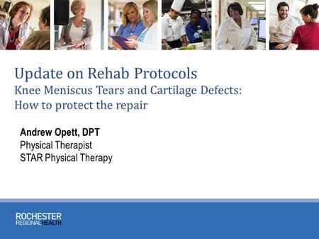 Update on Rehab Protocols Knee Meniscus Tears and Cartilage Defects: How to protect the repair Andrew Opett, DPT Physical Therapist STAR Physical Therapy.