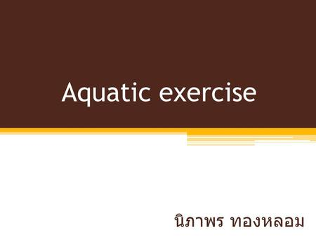 Aquatic exercise นิภาพร ทองหลอม. Hydrotherapy vs. Aquatic exercise Treatment Rehabilitation ▫Flexibility ▫Muscle re-education ▫Increase ROM ▫Strengthening.