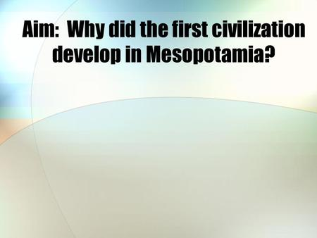 Aim: Why did the first civilization develop in Mesopotamia?