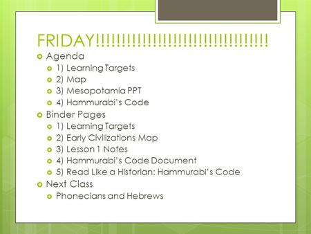 FRIDAY!!!!!!!!!!!!!!!!!!!!!!!!!!!!!!!!!!  Agenda  1) Learning Targets  2) Map  3) Mesopotamia PPT  4) Hammurabi's Code  Binder Pages  1) Learning.