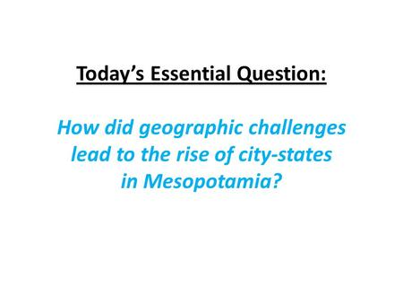 Today's Essential Question: How did geographic challenges lead to the rise of city-states in Mesopotamia?