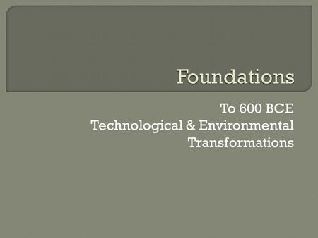To 600 BCE Technological & Environmental Transformations.