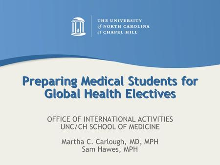 Preparing Medical Students for Global Health Electives OFFICE OF INTERNATIONAL ACTIVITIES UNC/CH SCHOOL OF MEDICINE Martha C. Carlough, MD, MPH Sam Hawes,