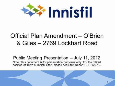 Official Plan Amendment – O'Brien & Giles – 2769 Lockhart Road Public Meeting Presentation – July 11, 2012 Note: This document is for presentation purposes.