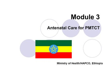Module 3 <strong>Antenatal</strong> <strong>Care</strong> for PMTCT Ministry of Health/HAPCO, Ethiopia.