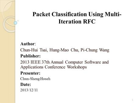 Packet Classification Using Multi- Iteration RFC Author: Chun-Hui Tsai, Hung-Mao Chu, Pi-Chung Wang Publisher: 2013 IEEE 37th Annual Computer Software.