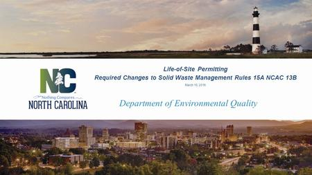 Department of Environmental Quality Life-of-Site Permitting Required Changes to Solid Waste Management Rules 15A NCAC 13B March 10, 2016.