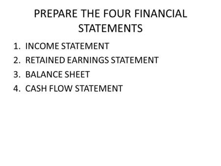 PREPARE THE FOUR FINANCIAL STATEMENTS 1. INCOME STATEMENT 2. RETAINED EARNINGS STATEMENT 3. BALANCE SHEET 4. CASH FLOW STATEMENT.