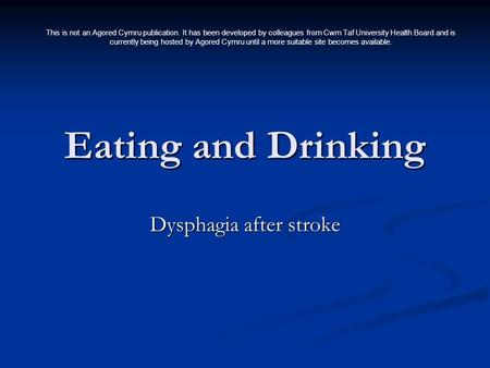 Eating and Drinking Dysphagia after stroke This is not an Agored Cymru publication. It has been developed by colleagues from Cwm Taf University Health.