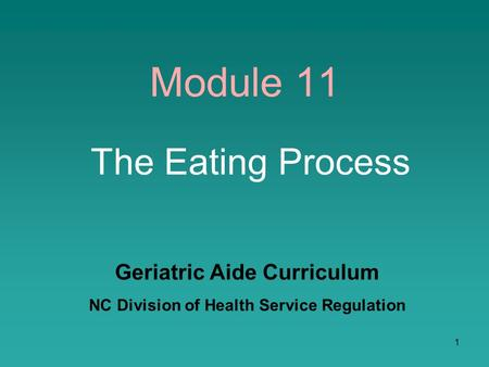1 Module 11 The Eating Process Geriatric Aide Curriculum NC Division of Health Service Regulation.