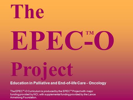 TM The EPEC-O Project Education in Palliative and End-of-life Care - Oncology The EPEC TM -O Curriculum is produced by the EPEC TM Project with major funding.
