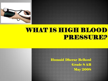 "Humaid Dherar Belhoul Grade 8 AB May 2008.  ""Blood pressure"" is the force of blood pushing against the walls of the arteries as the heart pumps out blood."