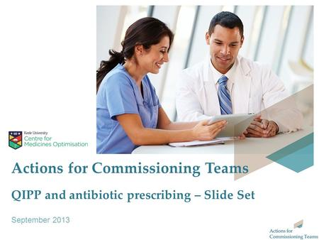 Actions for Commissioning Teams QIPP and antibiotic prescribing – Slide Set September 2013.
