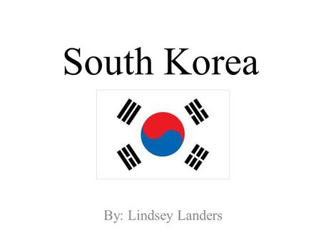 South Korea By: Lindsey Landers. Location South Korea is located on a peninsula of Asia. The location is on the northeastern side of the continent. Seoul.
